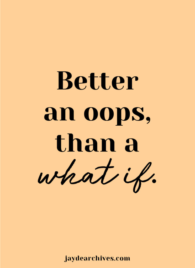 Better an oops than a what if. Making a big life change.